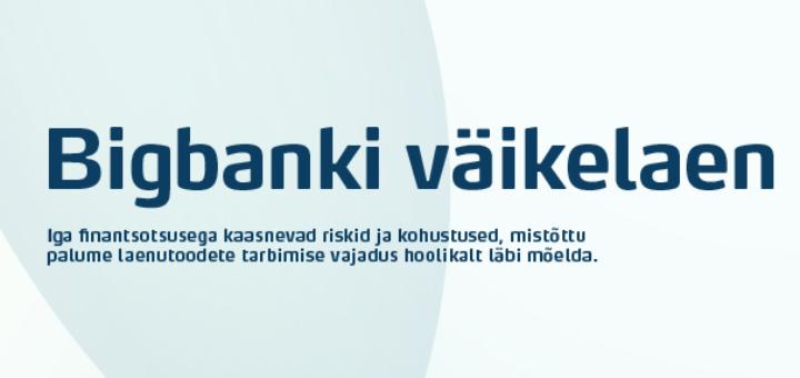 Bigbank väikelaen on tagatiseta tarbimiselan summas500 kuni 10 000 eurot laenuperioodiks 1 kuni 5 aastat, alates 9.9% intressiga aastas.